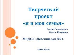 Творческий проект «я и моя семья» Автор: Горковенко Ольга Петровна МБДОУ «Дет