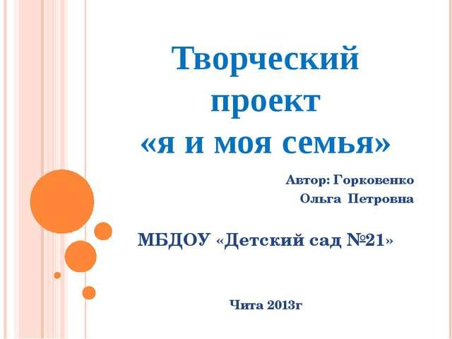 Творческий проект «я и моя семья» Автор: Горковенко Ольга Петровна МБДОУ «Дет...