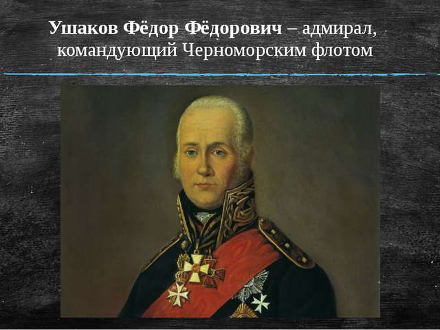 Ушаков Фёдор Фёдорович – адмирал, командующий Черноморским флотом