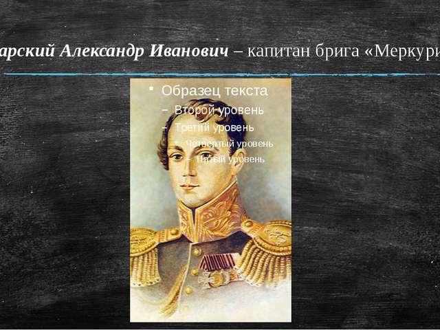 Казарский Александр Иванович – капитан брига «Меркурий»