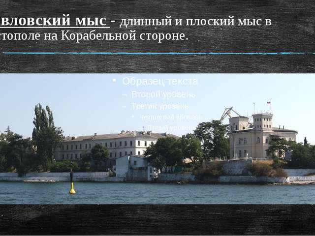 Павловский мыс - длинный и плоский мыс в Севастополе на Корабельной стороне.