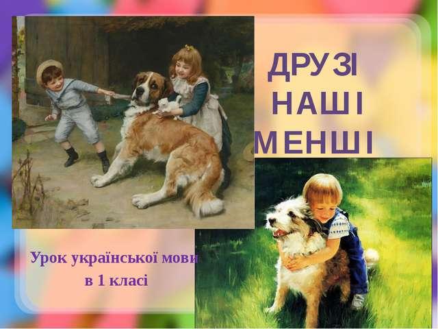 ДРУЗІ НАШІ МЕНШІ Урок української мови в 1 класі