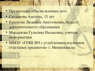 Презентация «Песни военных лет» Сатдарова Аделина, 13 лет Краснова Людмила А