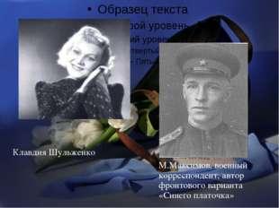 Клавдия Шульженко М.Максимов, военный корреспондент, автор фронтового вариант