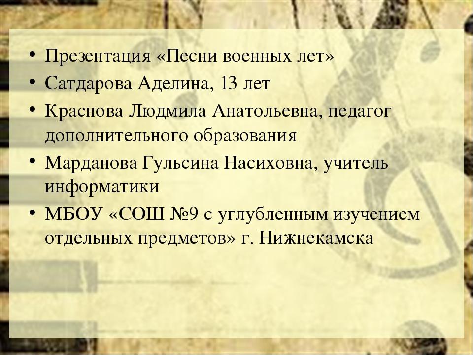 Презентация «Песни военных лет» Сатдарова Аделина, 13 лет Краснова Людмила А...