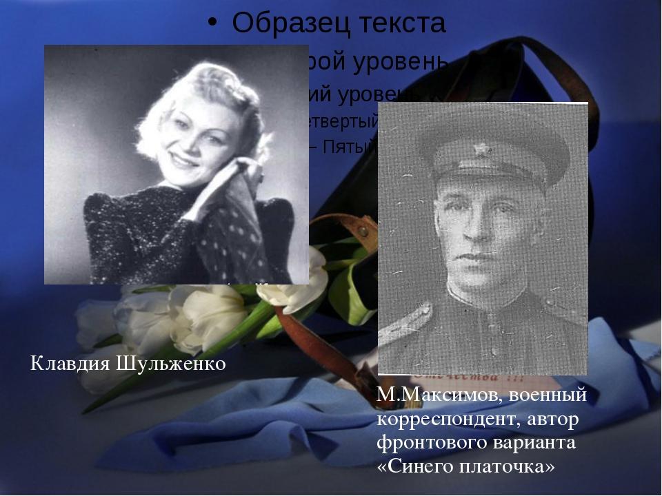 Клавдия Шульженко М.Максимов, военный корреспондент, автор фронтового вариант...