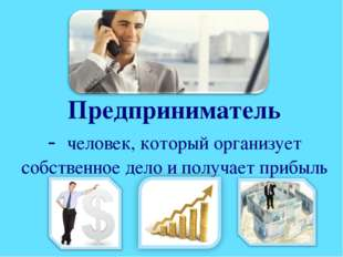 Предприниматель - человек, который организует собственное дело и получает при