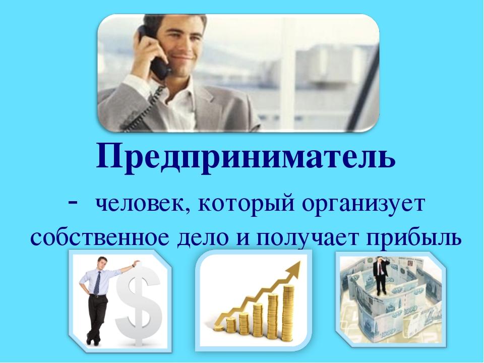 Предприниматель - человек, который организует собственное дело и получает при...