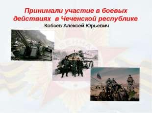Принимали участие в боевых действиях в Чеченской республике. Кобзев Алексей
