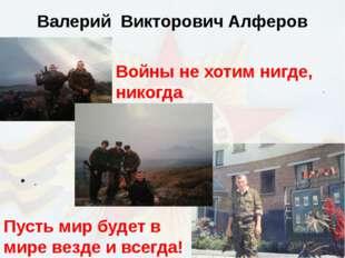 Валерий Викторович Алферов Пусть мир будет в мире везде и всегда! . Войны не