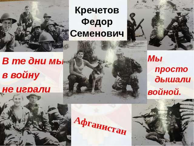 Кречетов Федор Семенович В те дни мы в войну не играли .. Мы просто дышали во...