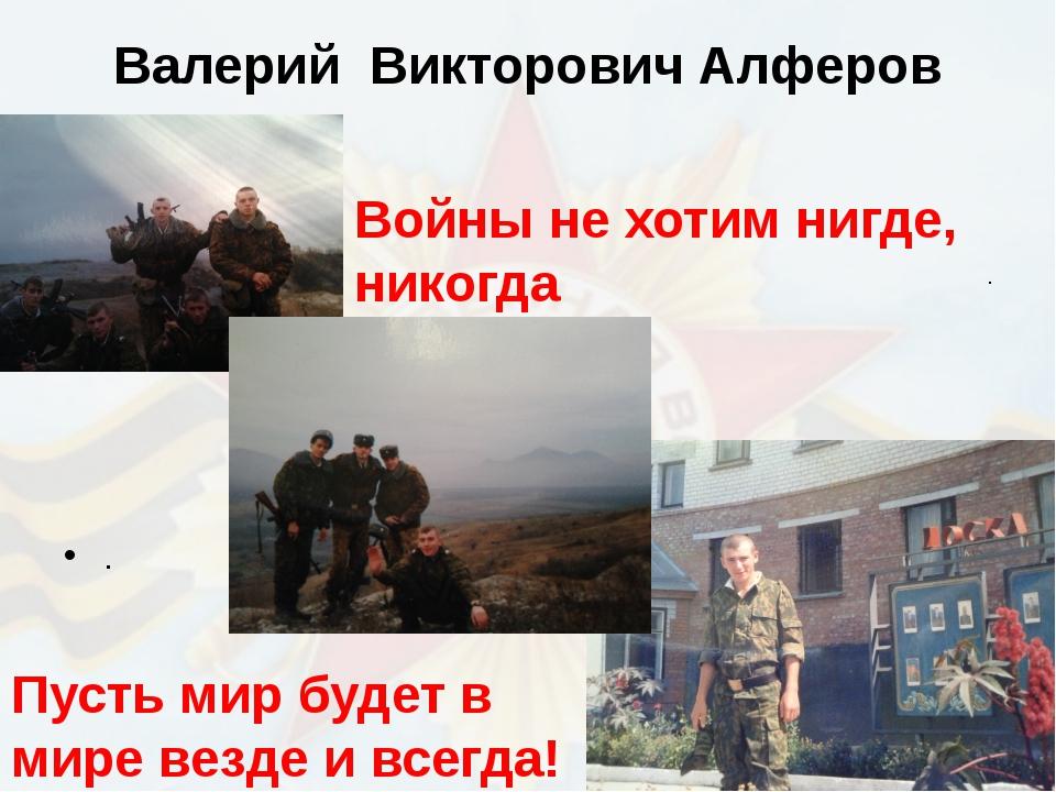 Валерий Викторович Алферов Пусть мир будет в мире везде и всегда! . Войны не...
