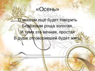 «Осень» О многом ещё будет говорить Берёзовая роща золотая, И тема эта вечная