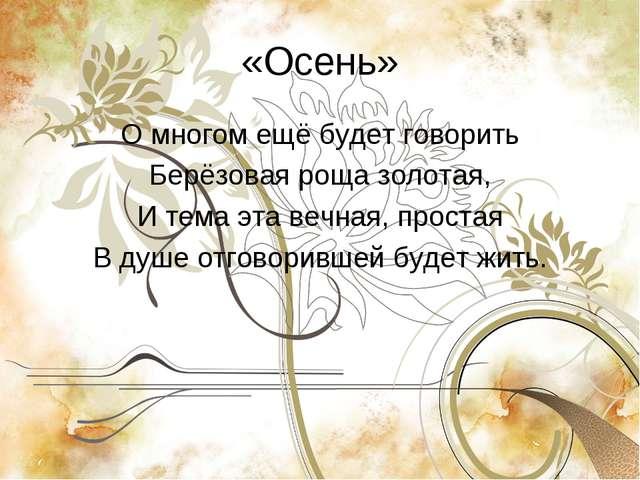 «Осень» О многом ещё будет говорить Берёзовая роща золотая, И тема эта вечная...