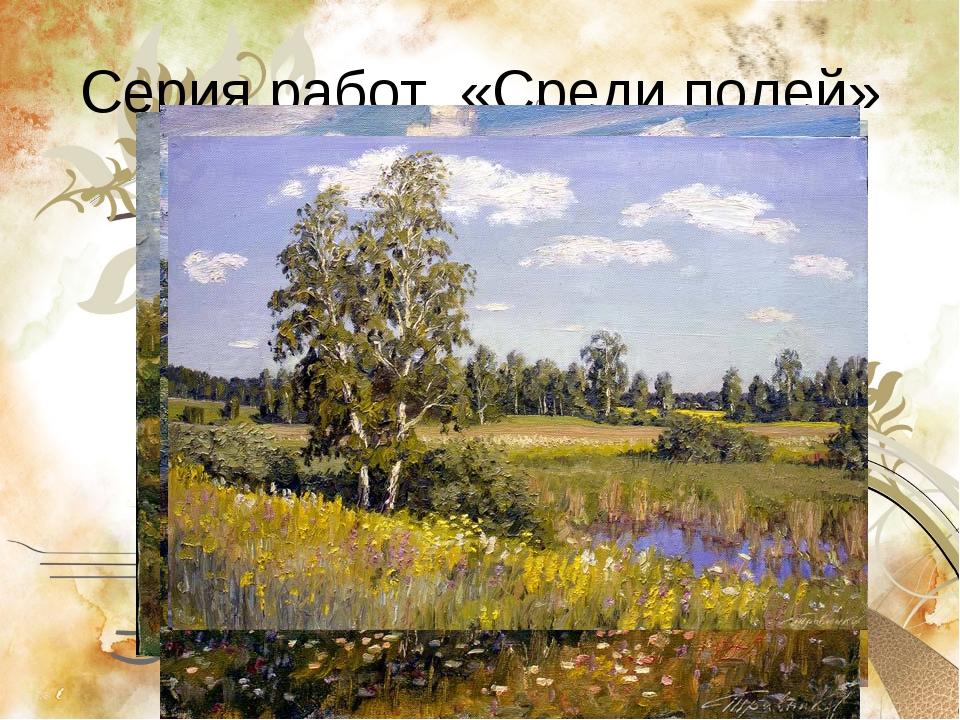 Серия работ «Среди полей»