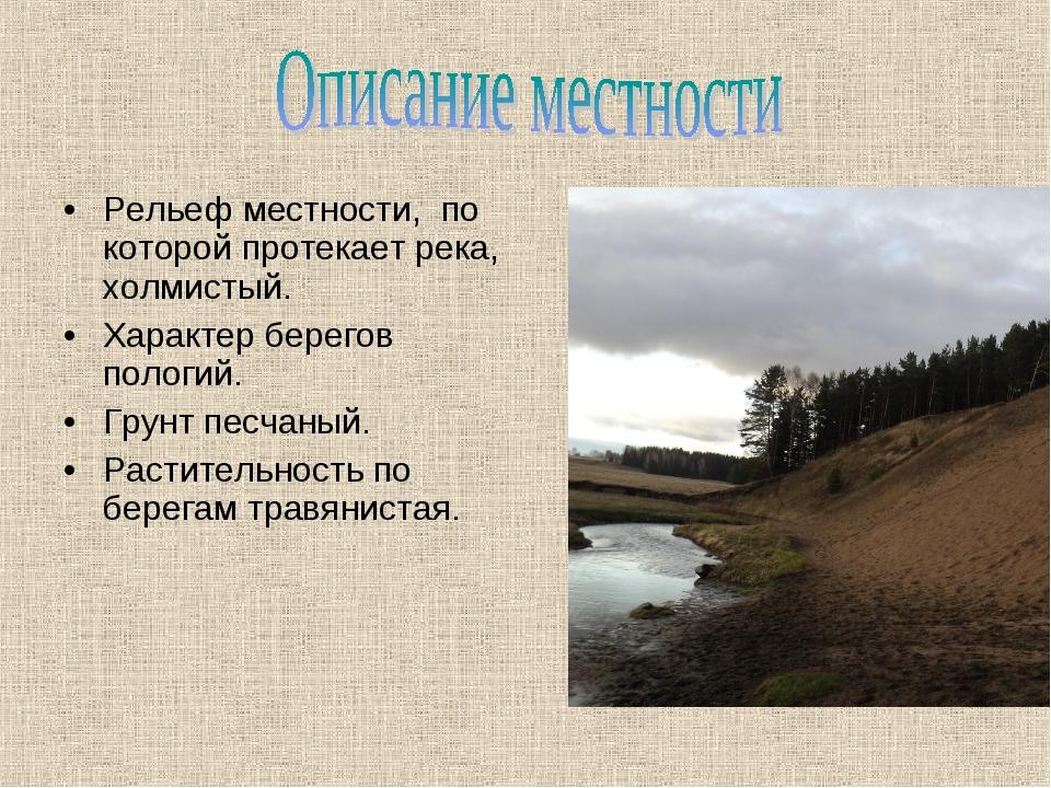 Рельеф местности, по которой протекает река, холмистый. Характер берегов поло...