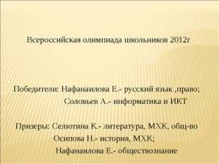 Всероссийская олимпиада школьников 2012г Победители: Нафанаилова Е.- русский