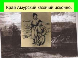 Край Амурский казачий исконно.