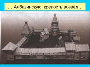 … Албазинскую крепость возвёл…