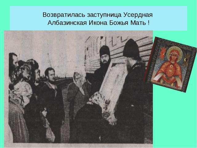 Возвратилась заступница Усердная Албазинская Икона Божья Мать !