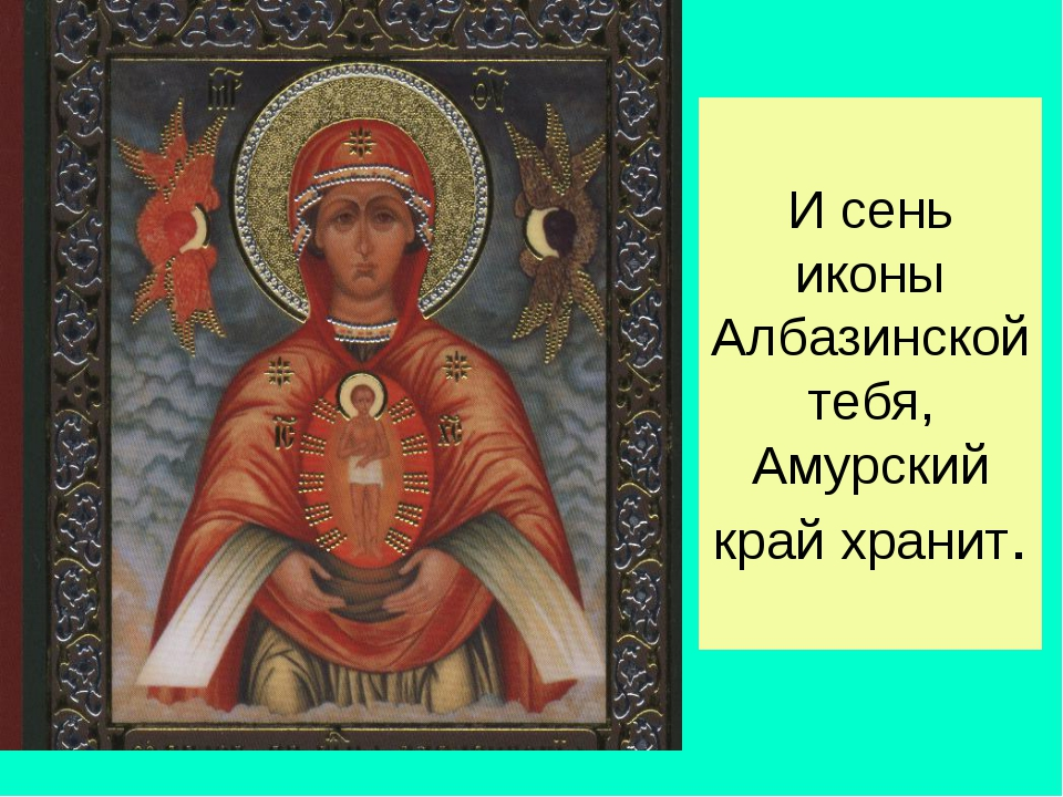 И сень иконы Албазинской тебя, Амурский край хранит.