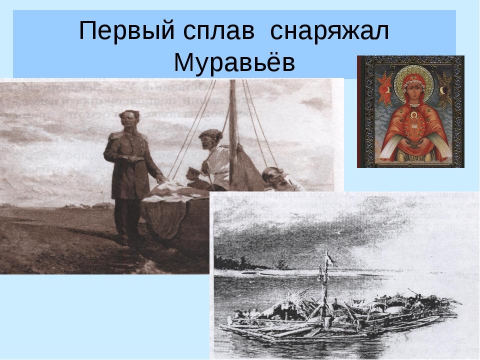 Первый сплав снаряжал Муравьёв
