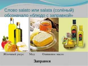 Слово salato или salata (солёный) обозначало «блюдо с заправкой» Яблочный укс