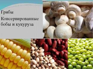Грибы Консервированные бобы и кукуруза
