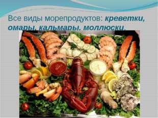 Все виды морепродуктов: креветки, омары, кальмары, моллюски.