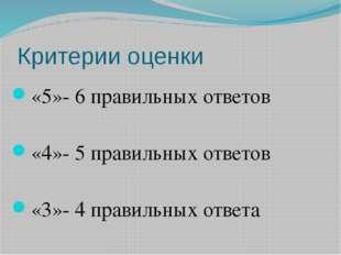 Критерии оценки «5»- 6 правильных ответов «4»- 5 правильных ответов «3»- 4 пр