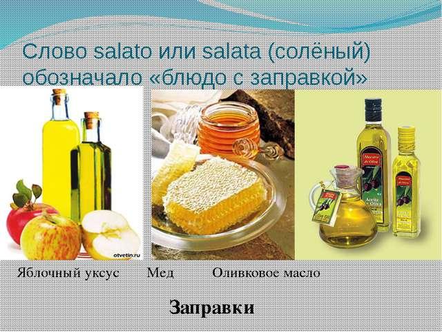 Слово salato или salata (солёный) обозначало «блюдо с заправкой» Яблочный укс...