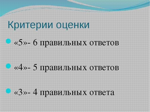 Критерии оценки «5»- 6 правильных ответов «4»- 5 правильных ответов «3»- 4 пр...