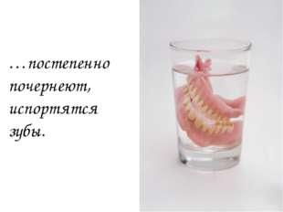…постепенно почернеют, испортятся зубы.