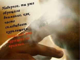 Наверное, ты уже обращала внимание, как часто сплевывают курильщики. Запах из