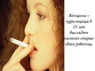 Женщины – курильщицы в 25 лет выглядят намного старше своих ровесниц.