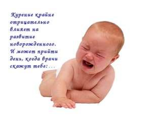 Курение крайне отрицательно влияет на развитие новорожденного. И может прийт