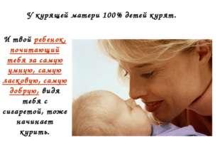 У курящей матери 100% детей курят. И твой ребенок, почитающий тебя за самую у