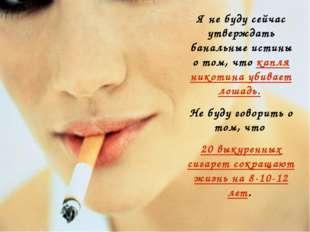 Я не буду сейчас утверждать банальные истины о том, что капля никотина убивае
