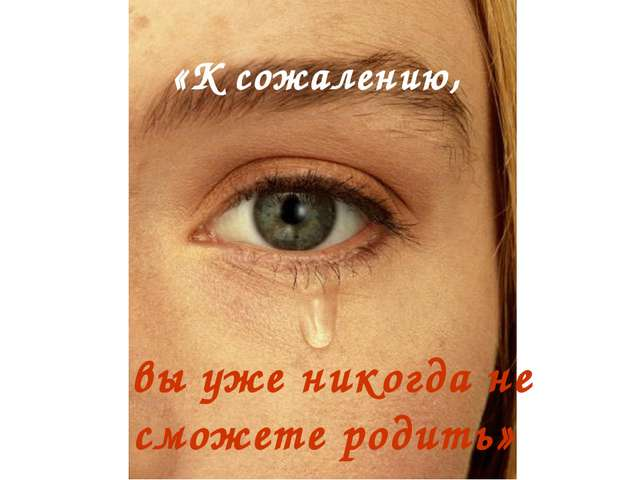 «К сожалению, вы уже никогда не сможете родить»