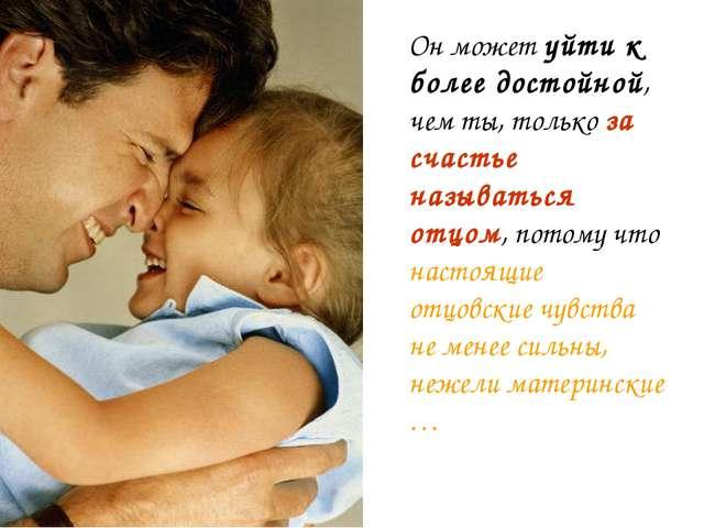 Он может уйти к более достойной, чем ты, только за счастье называться отцом,...