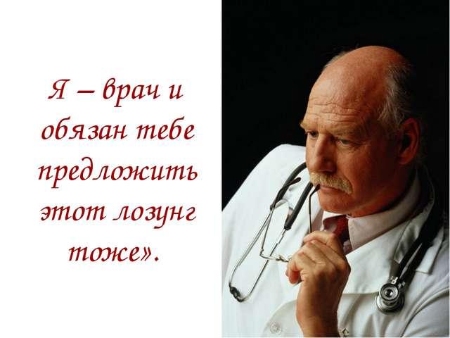 Я – врач и обязан тебе предложить этот лозунг тоже».