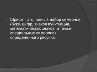Шрифт - это полный набор символов (букв, цифр, знаков пунктуации, математичес