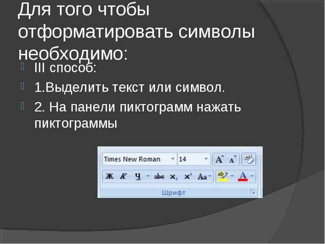 Для того чтобы отформатировать символы необходимо: III способ: 1.Выделить тек...
