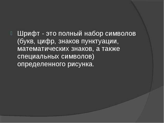 Шрифт - это полный набор символов (букв, цифр, знаков пунктуации, математичес...
