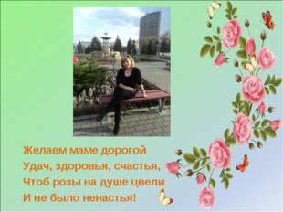 Желаем маме дорогой Удач, здоровья, счастья, Чтоб розы на душе цвели И не бы