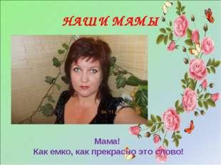 НАШИ МАМЫ Мама! Как емко, как прекрасно это слово! Мама! Как емко, как прекра