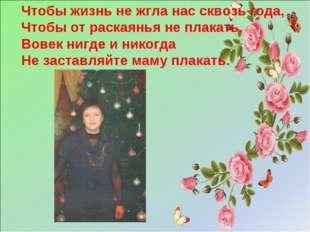 Чтобы жизнь не жгла нас сквозь года, Чтобы от раскаянья не плакать, Вовек ниг