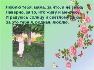 Люблю тебя, мама, за что, я не знаю, Наверно, за то, что живу и мечтаю, И рад