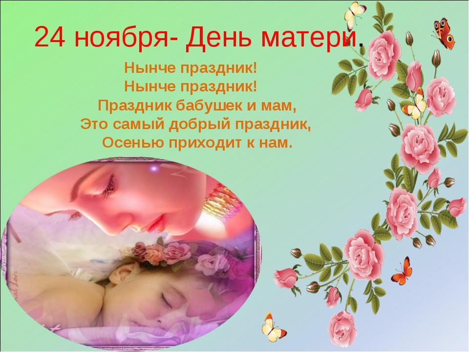 24 ноября- День матери. Нынче праздник! Нынче праздник! Праздник бабушек и ма...