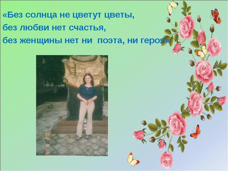 «Без солнца не цветут цветы, без любви нет счастья, без женщины нет ни поэта...